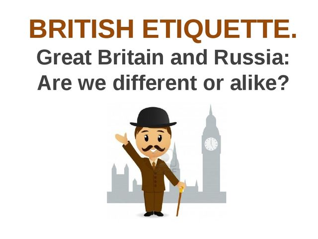 BRITISH ETIQUETTE. Great Britain and Russia: Are we different or alike?