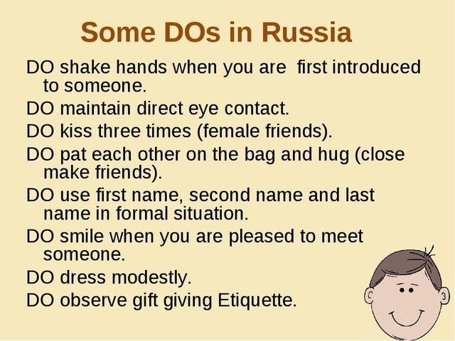 Some DOs in Russia DO shake hands when you are first introduced to someone. D...