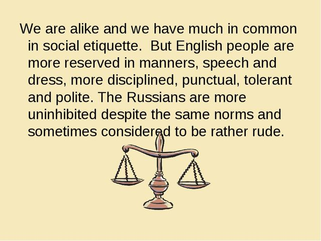 We are alike and we have much in common in social etiquette. But English peo...