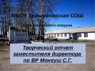 МБОУ Хайыраканская СОШ Дзун-Хемчикского кожууна Творческий отчет заместителя