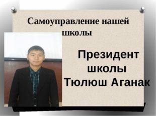 Самоуправление нашей школы Президент школы Тюлюш Аганак