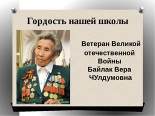 Гордость нашей школы Ветеран Великой отечественной Войны Байлак Вера ЧУлдумовна