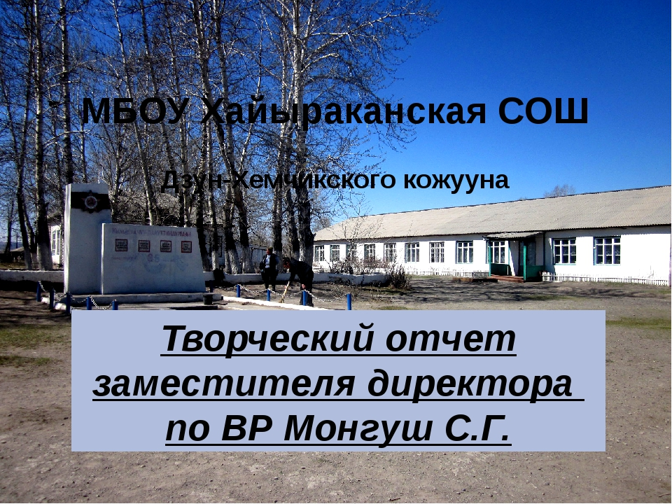 МБОУ Хайыраканская СОШ Дзун-Хемчикского кожууна Творческий отчет заместителя...