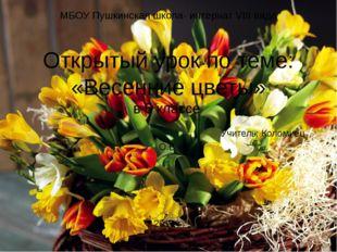 МБОУ Пушкинская школа- интернат VIII вида Открытый урок по теме: «Весенние цв