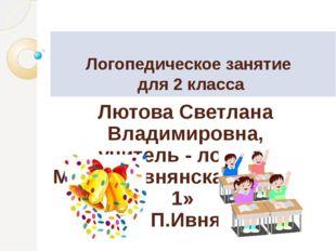 Логопедическое занятие для 2 класса Лютова Светлана Владимировна, учитель -