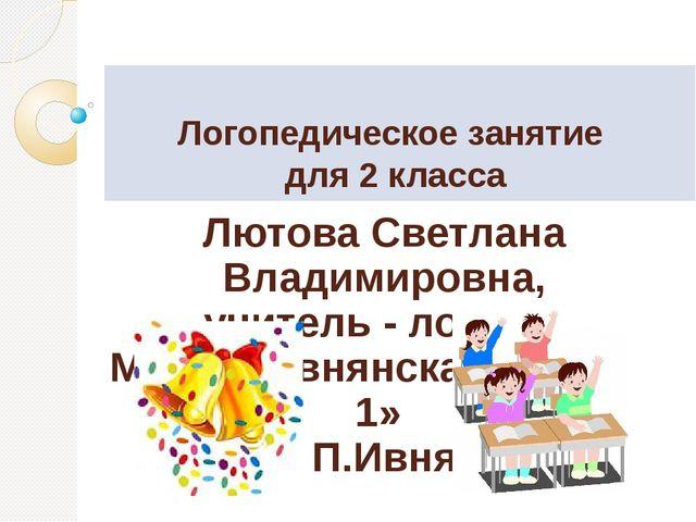 Логопедическое занятие для 2 класса Лютова Светлана Владимировна, учитель -...