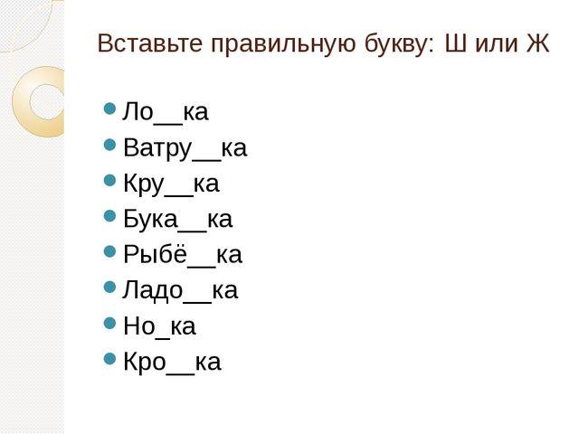 Вставьте правильную букву: Ш или Ж Ло__ка Ватру__ка Кру__ка Бука__ка Рыбё__ка...