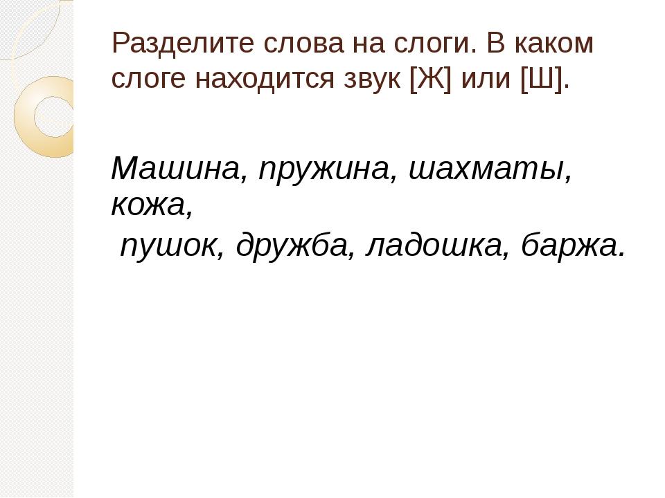 Разделите слова на слоги. В каком слоге находится звук [Ж] или [Ш]. Машина, п...