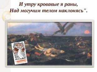 """И утру кровавые я раны, Над могучим телом наклонясь""""."""
