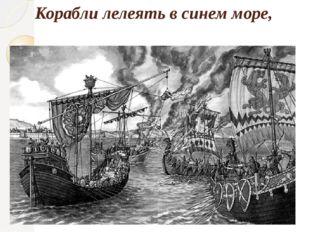 Корабли лелеять в синем море,