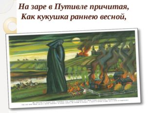 На заре в Путивле причитая, Как кукушка раннею весной,