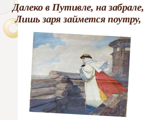 Далеко в Путивле, на забрале, Лишь заря займется поутру,