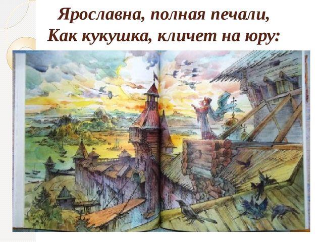 Ярославна, полная печали, Как кукушка, кличет на юру:
