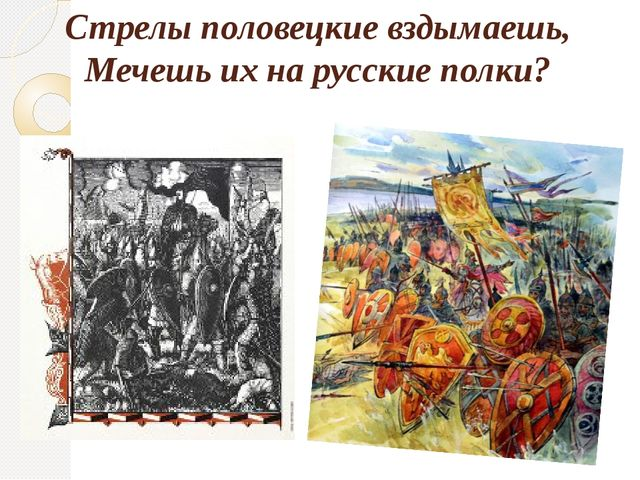 Стрелы половецкие вздымаешь, Мечешь их на русские полки?