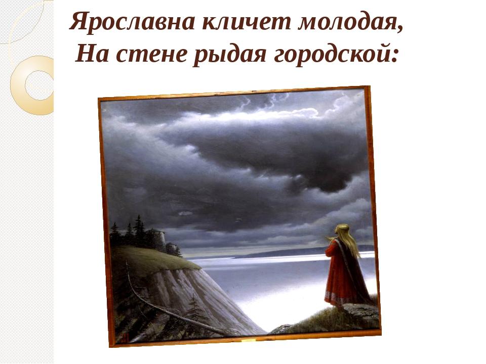Ярославна кличет молодая, На стене рыдая городской: