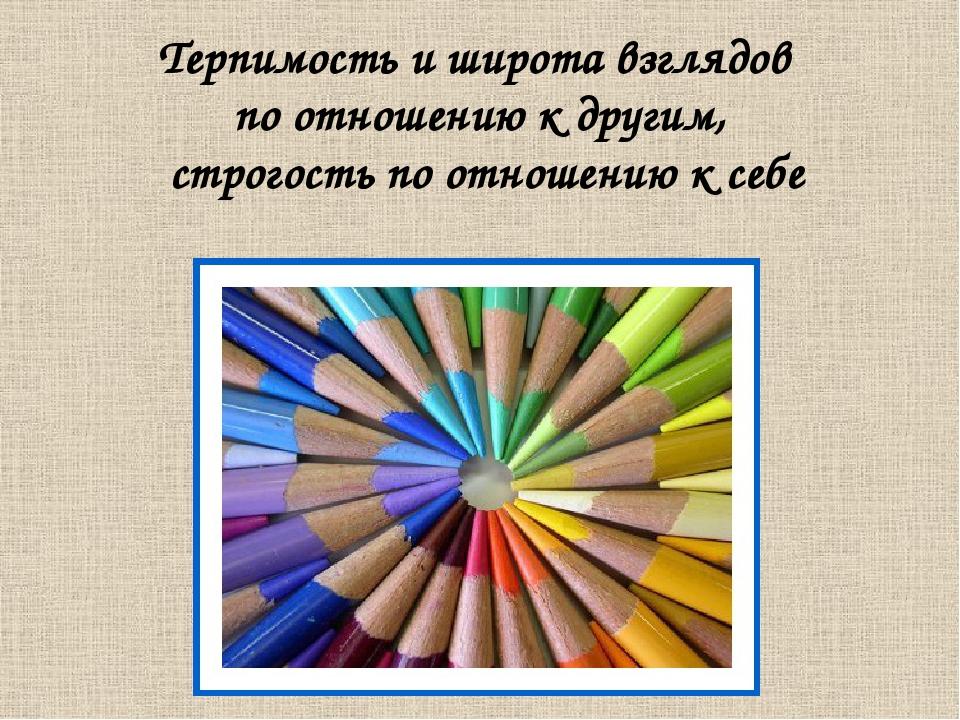 Терпимость и широта взглядов по отношению к другим, строгость по отношению к...