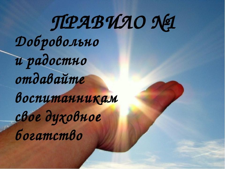 ПРАВИЛО №1 Добровольно и радостно отдавайте воспитанникам свое духовное богат...