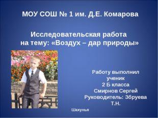 МОУ СОШ № 1 им. Д.Е. Комарова Исследовательская работа на тему: «Воздух – дар