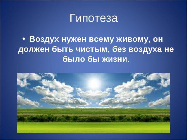 Гипотеза Воздух нужен всему живому, он должен быть чистым, без воздуха не был...