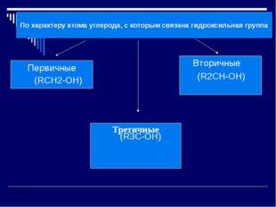 По характеру атома углерода, с которым связана гидроксильная группа Первичны