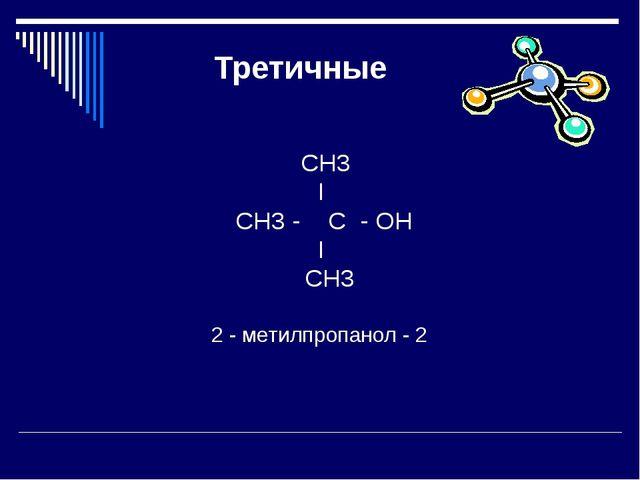 Третичные СН3 I СН3 - C - OН I СН3 2 - метилпропанол - 2