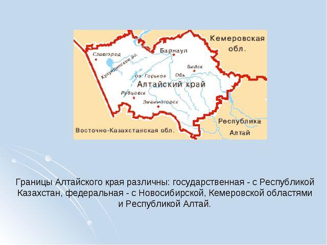 Границы Алтайского края различны: государственная - с Республикой Казахстан,...