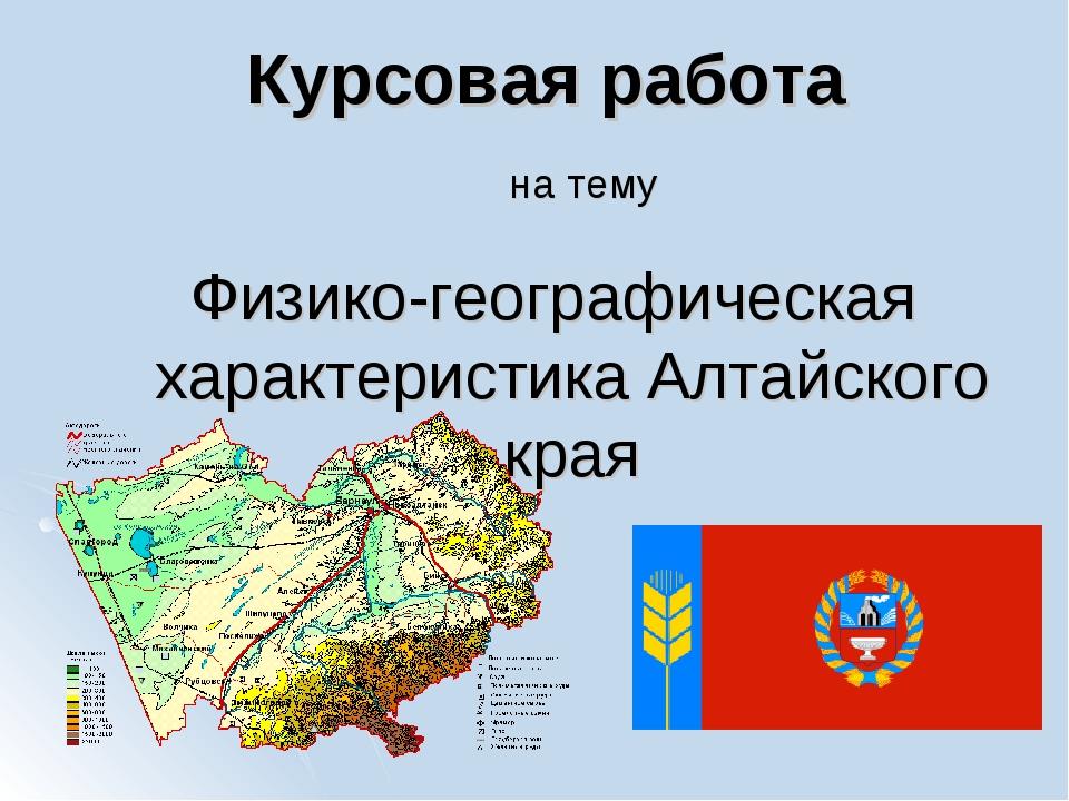 Курсовая работа Физико-географическая характеристика Алтайского края на тему
