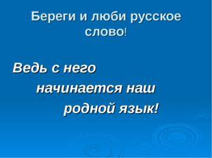 Береги и люби русское слово! Ведь с него начинается наш родной язык!