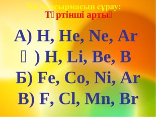 Төртінші артық А) H, He, Ne, Ar Ә) H, Li, Be, B Б) Fe, Co, Ni, Ar В) F, Cl,