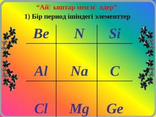 """""""Айқыштар мен нөлдер"""" 1) Бір период ішіндегі элементтер BeNSi  AlNaC"""