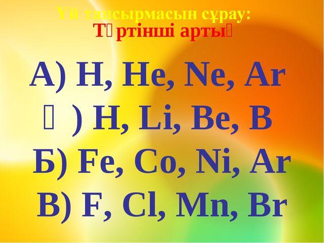 Төртінші артық А) H, He, Ne, Ar Ә) H, Li, Be, B Б) Fe, Co, Ni, Ar В) F, Cl,...