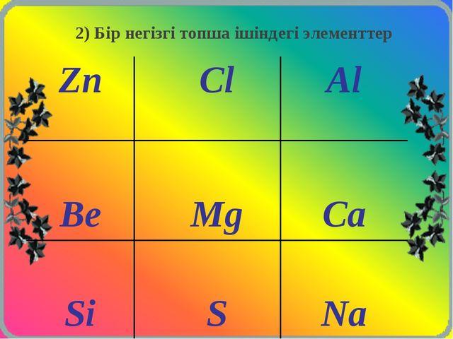 2) Бір негізгі топша ішіндегі элементтер ZnClAl  BeMgCa  SiSNa