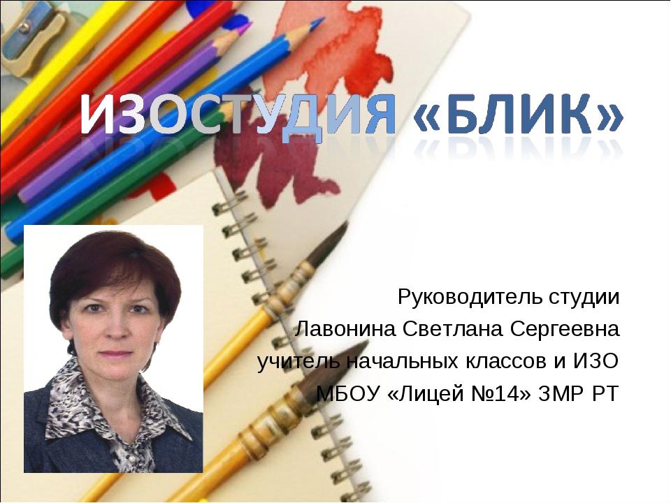Руководитель студии Лавонина Светлана Сергеевна учитель начальных классов и И...
