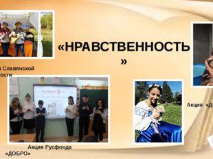 «НРАВСТВЕННОСТЬ» Праздник Славянской письменности Акция Русфонда «ДОБРО» Акци