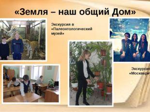 «Земля – наш общий Дом» Экскурсия в «Москвариум» Экскурсия в «Палеонтологичес