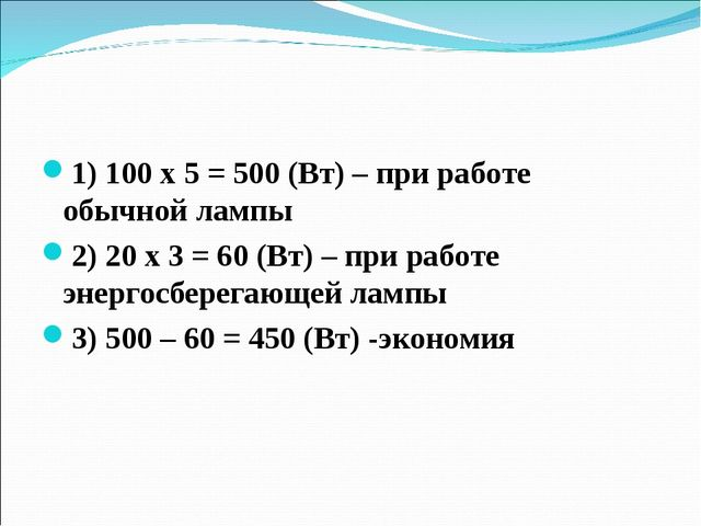 1) 100 х 5 = 500 (Вт) – при работе обычной лампы 2) 20 х 3 = 60 (Вт) – при ра...