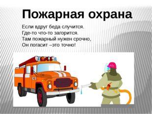 Пожарная охрана Если вдруг беда случится. Где-то что-то загорится. Там пожарн