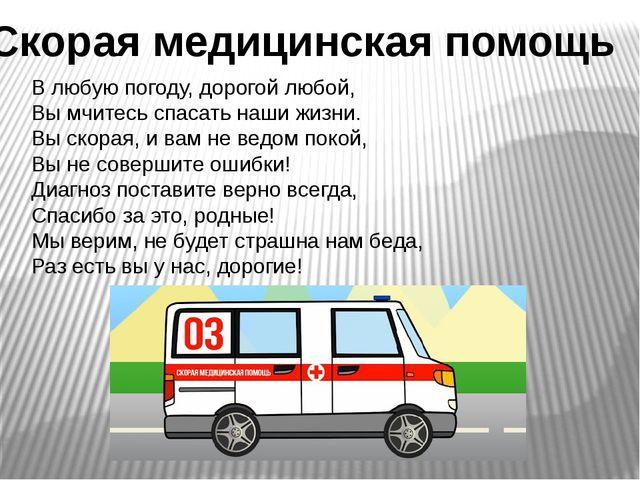Скорая медицинская помощь В любую погоду, дорогой любой, Вы мчитесь спасать н...