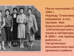 После окончания СГПИ в 1964 г. Надежду Точановну направили в пос. Оргакин Ики