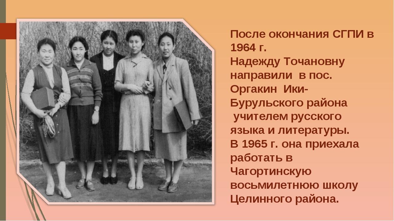 После окончания СГПИ в 1964 г. Надежду Точановну направили в пос. Оргакин Ики...