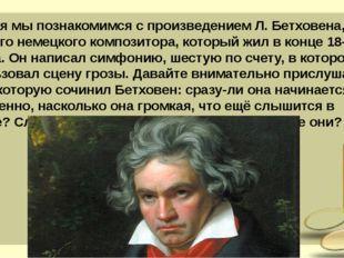 Сегодня мы познакомимся с произведением Л. Бетховена, великого немецкого комп