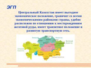 ЭГП Центральный Казахстан имеет выгодное экономическое положение, граничит со