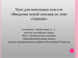 Урок для начальных классов «Введение новой лексики по теме «Animals» Составил