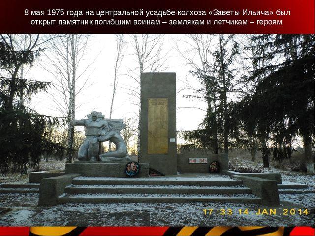 8 мая 1975 года на центральной усадьбе колхоза «Заветы Ильича» был открыт пам...