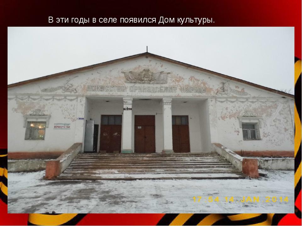 В эти годы в селе появился Дом культуры.