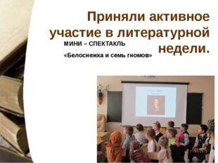 МИНИ – СПЕКТАКЛЬ «Белоснежка и семь гномов» Приняли активное участие в литера