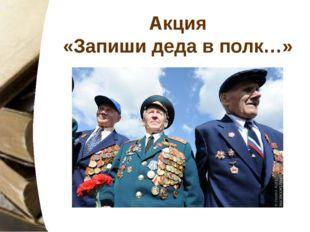 Акция «Запиши деда в полк…»