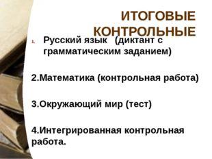 ИТОГОВЫЕ КОНТРОЛЬНЫЕ Русский язык (диктант с грамматическим заданием) 2.Матем