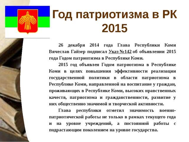Год патриотизма в РК 2015 26 декабря 2014 года Глава Республики Коми Вячеслав...