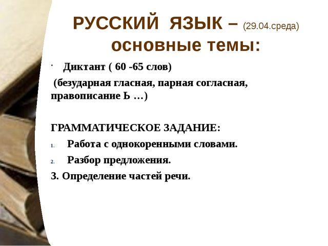 РУССКИЙ ЯЗЫК – (29.04.среда) основные темы: Диктант ( 60 -65 слов) (безударна...